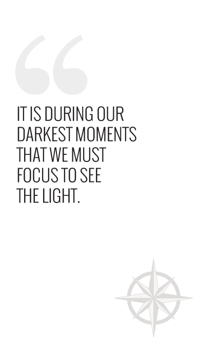 It is during our darkest moments that we must focus to see the light.